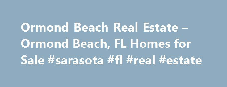 Ormond Beach Real Estate – Ormond Beach, FL Homes for Sale #sarasota #fl #real #estate http://real-estate.remmont.com/ormond-beach-real-estate-ormond-beach-fl-homes-for-sale-sarasota-fl-real-estate/  #ormond beach real estate # Homes for Sale Search Results – Sorted by New Listings Why are there multiple listings for a home? realtor.com displays home listings from more than 900 Multiple Listing Services (MLS) across the U.S. most updated every 15 minutes. A home may be listed by the same…