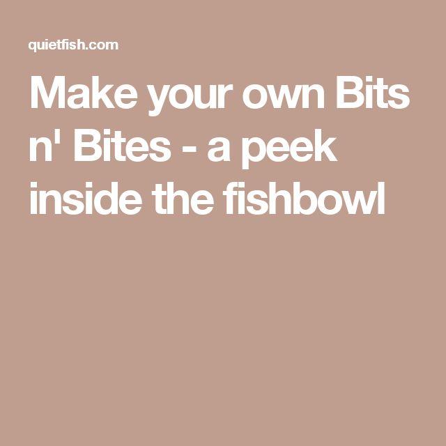 Make your own Bits n' Bites - a peek inside the fishbowl
