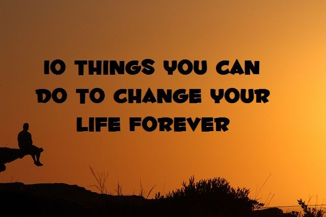 10 Things You Can Do To Change Your Life Forever