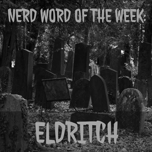 Nerd Word of the Week: Eldritch ~ weird and sinister or ghostly. As in: Their afternoon hike turned suddenly eldritch when they happened upon an abandoned graveyard.