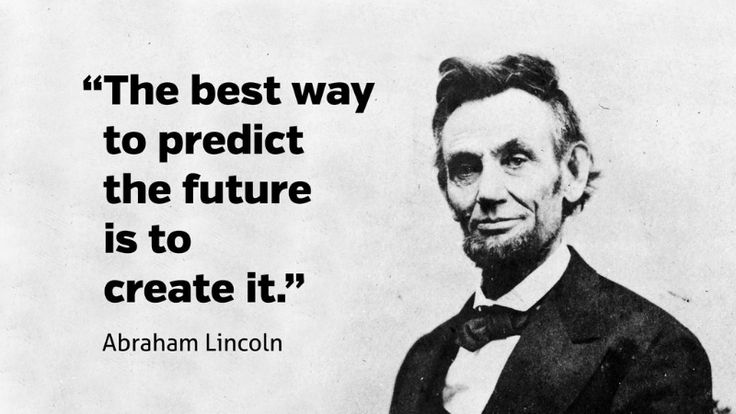 """""""The best way to predict the future is to create it."""" - Abraham Lincoln"""