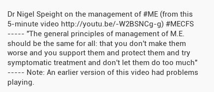 Dr Nigel Speight on the management of #ME (from this 5-minute video https://www.youtube.com/watch?v=-W2BSN_Cg-g&feature=youtu.be )
