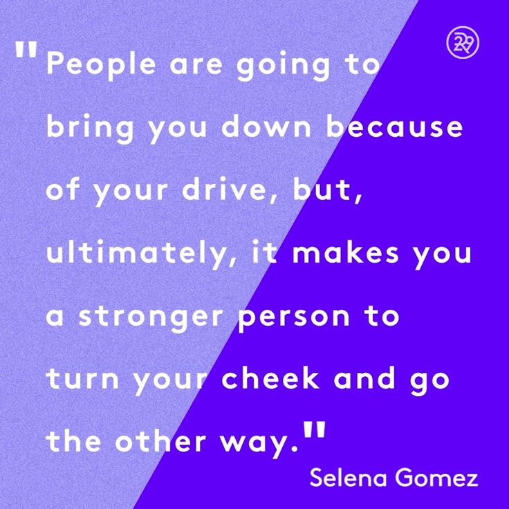 People are going to bring you down because of your drive, but, ultimately, it makes you a stronger person to turn your cheek and go the other way.