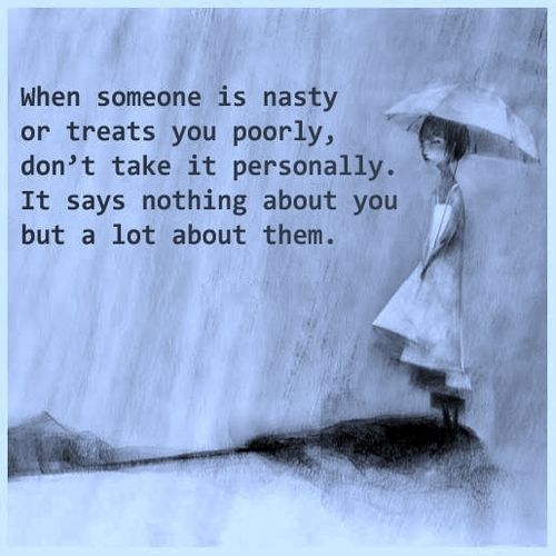 When someone is nasty or treats you poorly, don't take it personally. It says nothing about you, but a lot about them.