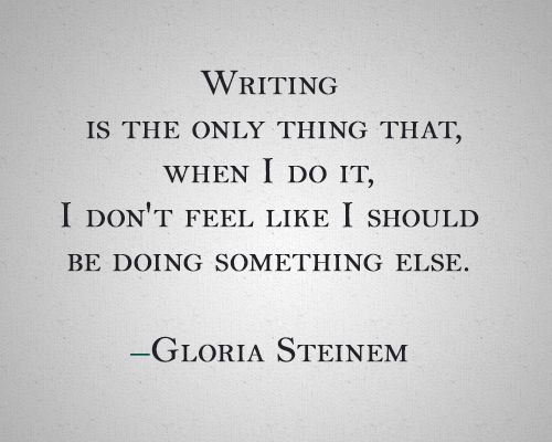 """""""Writing is the only thing that, when I do it, I don't feel like I should be doing something else."""" -Gloria Steinem"""