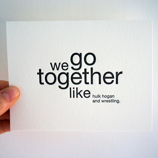 We go together like.... hulk hogan and wrestling. Funny letterpress card from Sapling Press and available at The Curious Pancake. £3.50