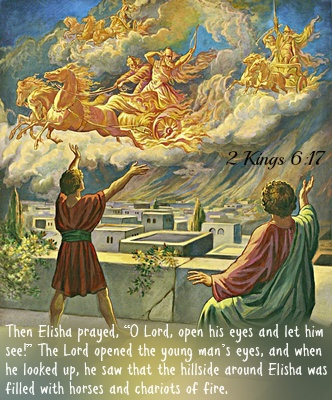 "2 Kings 6:17 Then Elisha prayed, ""O Lord, open his eyes and let him see!"" The Lord opened the young man's eyes, and when he looked up, he saw that the hillside around Elisha was filled with horses and chariots of fire."