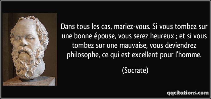 Dans tous les cas, mariez-vous. Si vous tombez sur une bonne épouse, vous serez heureux ; et si vous tombez sur une mauvaise, vous deviendrez philosophe, ce qui est excellent pour l'homme. (Socrate) #citations #Socrate