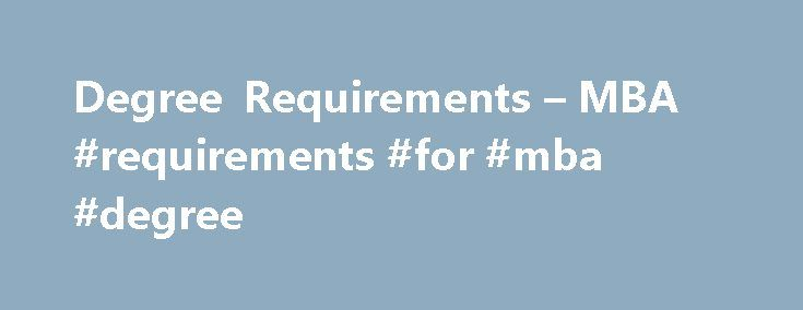 Degree Requirements – MBA #requirements #for #mba #degree http://gambia.remmont.com/degree-requirements-mba-requirements-for-mba-degree/  # Degree Requirements In order to graduate, USFSP MBA students must: Pass any required prerequisite MBA Essentials Modules Complete the 6 MBA core classes (18 credit hours) below with no letter grade below a C. Financial Statement Analysis Managerial Analysis Leadership and Corporate Accountability Regulatory and Reporting Environments Global Business…