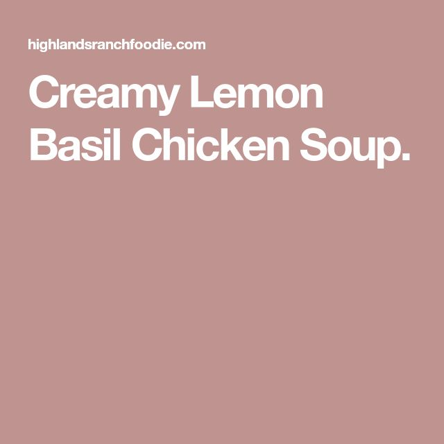 Creamy Lemon Basil Chicken Soup.