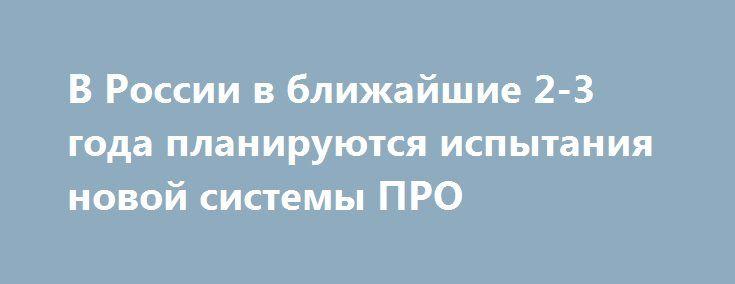 В России в ближайшие 2-3 года планируются испытания новой системы ПРО https://dni24.com/exclusive/110666-v-rossii-v-blizhayshie-2-3-goda-planiruyutsya-ispytaniya-novoy-sistemy-pro.html  В РФ уже в ближайшие 2-3 года планируются испытания новой системы ПРО. Сейчас же на вооружении находится система ПРО второго поколения, разработки которой состоялись в 80-90 годах.
