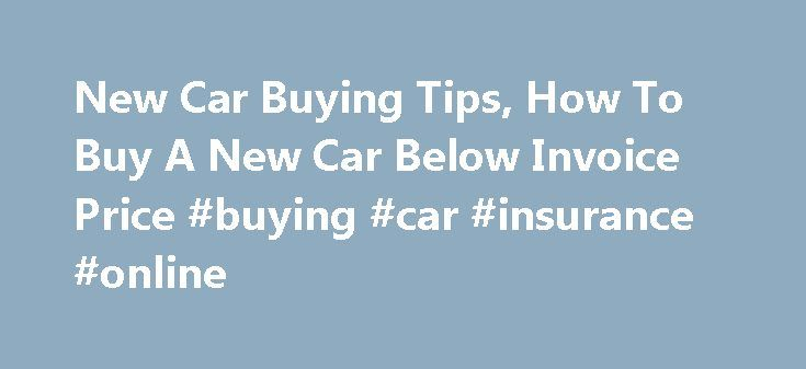 New Car Buying Tips, How To Buy A New Car Below Invoice Price #buying #car #insurance #online http://ohio.remmont.com/new-car-buying-tips-how-to-buy-a-new-car-below-invoice-price-buying-car-insurance-online/  # This web site features new car buying tips provided by consumer advocate auto expert Mark Eskeldson, author of What Car Dealers Don't Want You to Know. Mark also wrote What Auto Mechanics Don't Want You to Know, the first hard-hitting expos� of the biggest names in the repair…