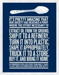 É bem interessante que nossa sociedade tenha chegado ao ponto em que o esforço necessário para extrair o óleo do solo, transportá-lo para a refinaria, transformá-lo em plástico, embalá-lo adequadamente, transportá-lo para uma loja, comprá-lo e levá-lo para casa, seja considerado um esforço menor do que apenas lavar uma colher após utilizá-la. Reduza, reuse, recicle.