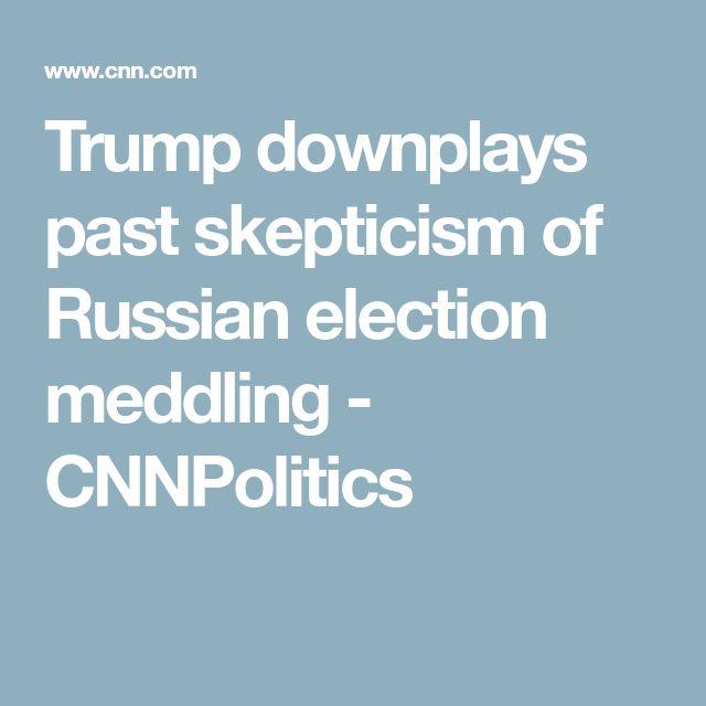 Trump downplays past skepticism of Russian election meddling - CNNPolitics