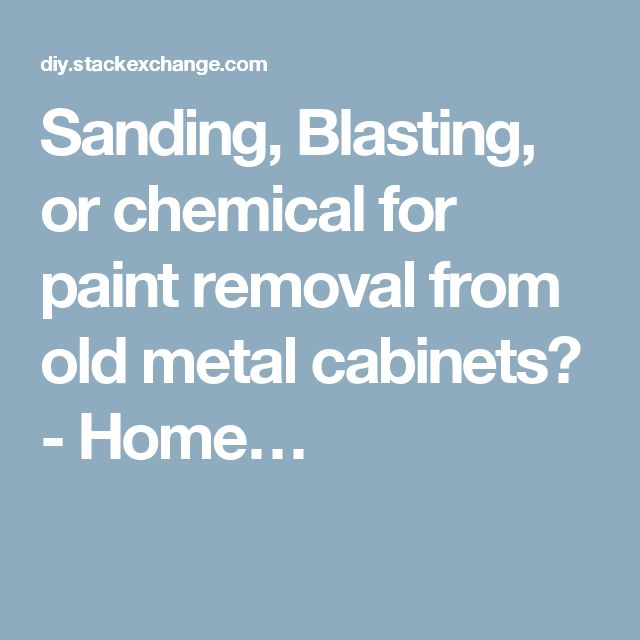 Sanding, Blasting, or chemical for paint removal from old metal cabinets? - Home…