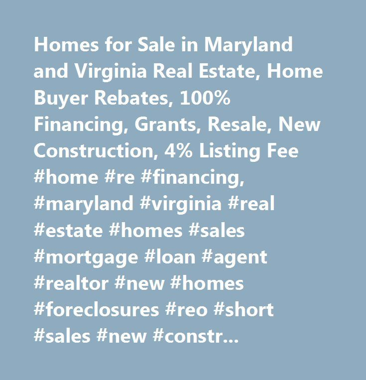 Homes for Sale in Maryland and Virginia Real Estate, Home Buyer Rebates, 100% Financing, Grants, Resale, New Construction, 4% Listing Fee #home #re #financing, #maryland #virginia #real #estate #homes #sales #mortgage #loan #agent #realtor #new #homes #foreclosures #reo #short #sales #new #construction #buyers #agents #…