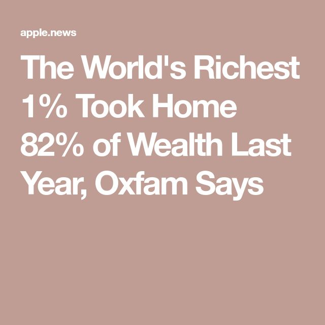 The World's Richest 1% Took Home 82% of Wealth Last Year, Oxfam Says