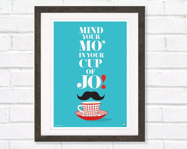 Tea & Mustache  quote art print Mind your Mo in your cup of Jo. $24.00, via Etsy.  Might need to get this just for me-Mo. And the cute moustachio.