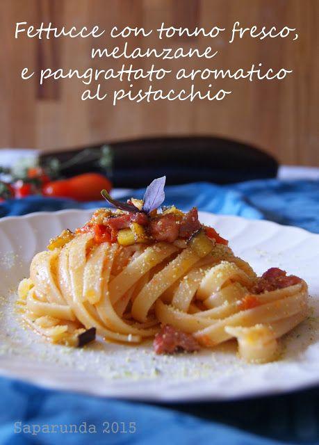 Saparunda's kitchen: Fettucce con tonno fresco, melanzane e pangrattato aromatico al pistacchio