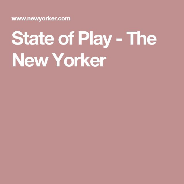 State of Play - The New Yorker