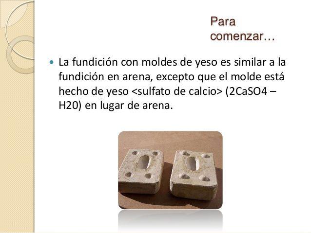 Para comenzar…   La fundición con moldes de yeso es similar a la fundición en arena, excepto que el molde está hecho de y...
