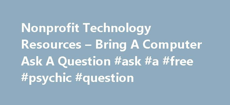 Nonprofit Technology Resources – Bring A Computer Ask A Question #ask #a #free #psychic #question http://questions.remmont.com/nonprofit-technology-resources-bring-a-computer-ask-a-question-ask-a-free-psychic-question/  #ask computer questions # Bring A Computer Ask A Question Bring A Computer Ask A Question (BACAAQ) is a hands-on workshop that  helps you repair, upgrade, or use your own computer. You are welcome to bring new components, accessories, or software that you want to install…