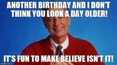 mr rogers | ANOTHER BIRTHDAY AND I DON'T THINK YOU LOOK A DAY OLDER! IT'S FUN TO MAKE BELIEVE ISN'T IT! | image tagged in mr rogers | made w/ Imgflip meme maker
