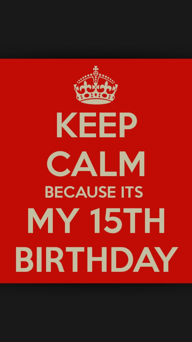 Keep Calm Because It's My 15th Birthday!!!