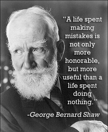 """A life spent making mistakes is not only more honorable, but more useful than a life spent doing nothing."" - George Bernard Shaw"