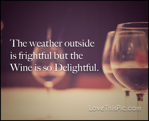 The weather outside is frightful funny wine quote.