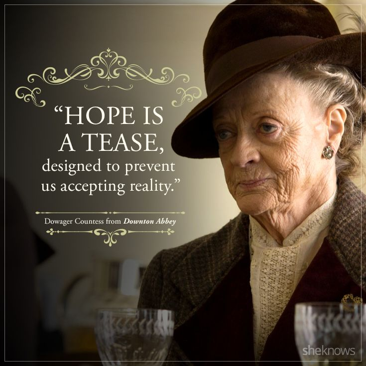 """""""Hope is a tease, designed to prevent us accepting reality."""" Dowager Countess"""