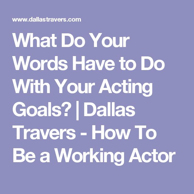 What Do Your Words Have to Do With Your Acting Goals? | Dallas Travers - How To Be a Working Actor