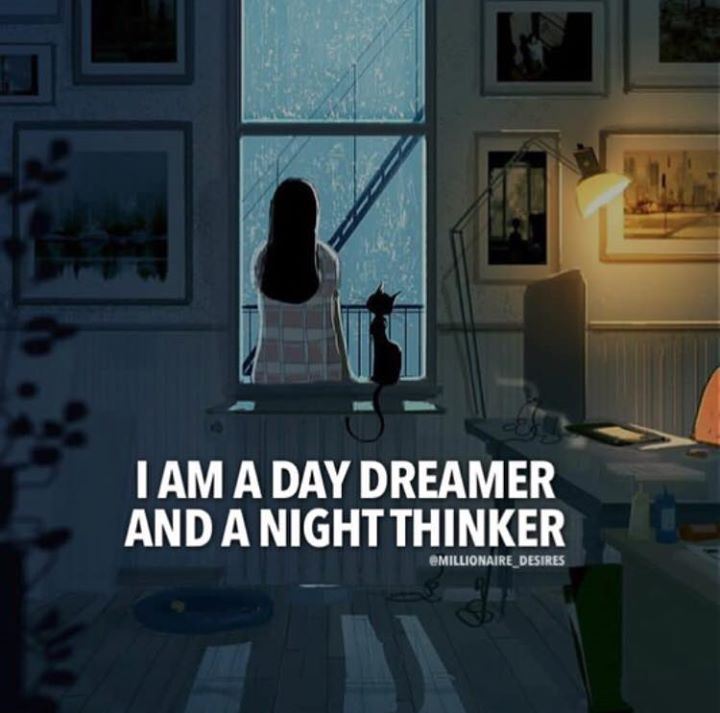 I am a day dreamer and a night thinker.