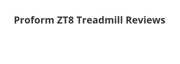Proform ZT8 Treadmill Reviews - Body is our main advantage