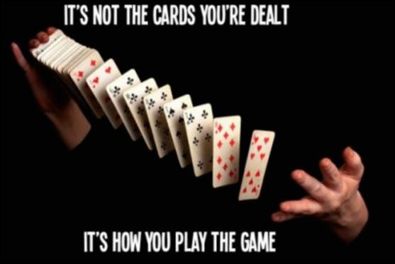 """It's Not The Cards You're Dealt... It's How You Play The Game"""