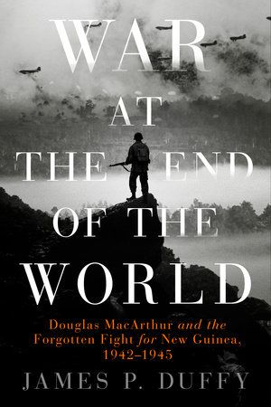 WAR AT THE END OF THE WORLD by James P. Duffy -- A harrowing account of an epic, yet nearly forgotten, battle of World War II—General Douglas MacArthur's four-year assault on the Pacific War's most hostile battleground: the mountainous, jungle-cloaked island of New Guinea.