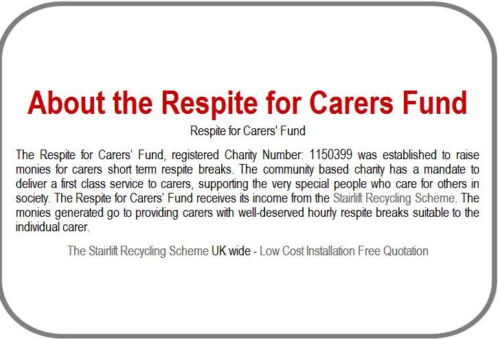 The Respite for Carers' Fund, registered Charity Number: 1150399 was established to raise monies for carers short term respite breaks. The community based charity has a mandate to deliver a first class service to carers, supporting the very special people who care for others in society. The Respite for Carers' Fund receives its income from the Stairlift Recycling Scheme. The monies generated go to providing carers with well-deserved hourly respite breaks suitable to the individual carer