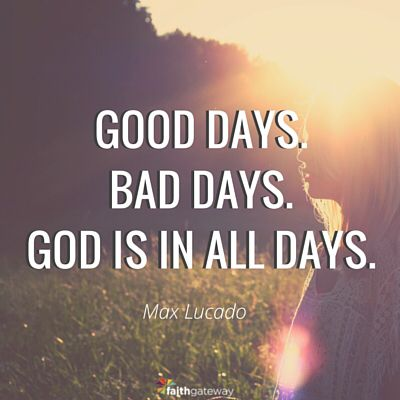 Good days. Bad days. God is in all days. Max Lucado