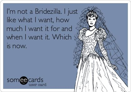 I'm not a Bridezilla. I just like what I want, how much I want it for and when I want it. Which is now. | Wedding Ecard | someecards.com