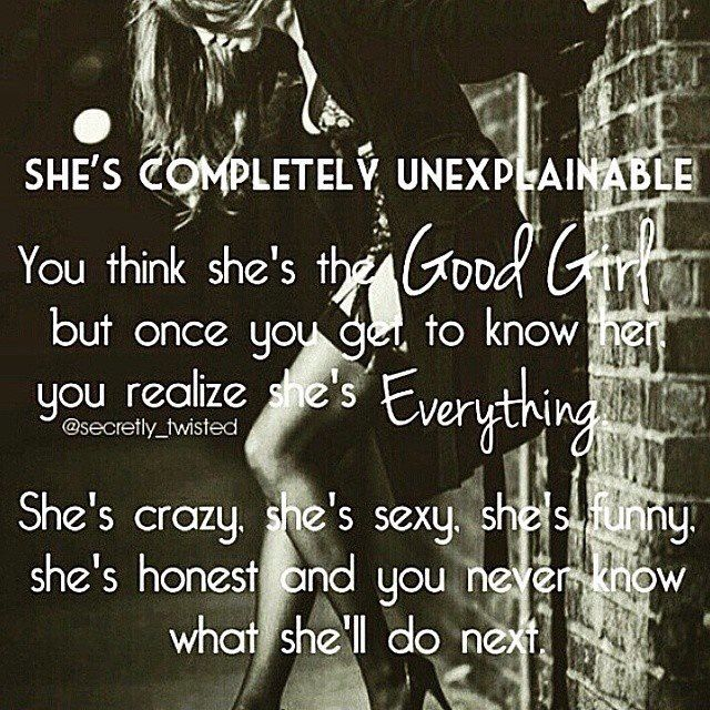 SHE'S COMPLETELY UNEXPLAINABLE.. You think she's the Good Girl.. but once you get to know her you realize she's Everything.. She's crazy, she's sexy, she's funny, she's honest and you never know what she'll do next..