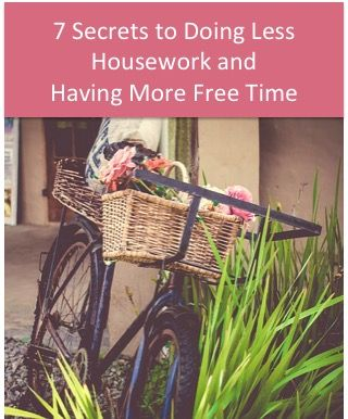 "Get Your Free Guide - ""7 Secrets to Doing Less Housework and Having More Free Time"""