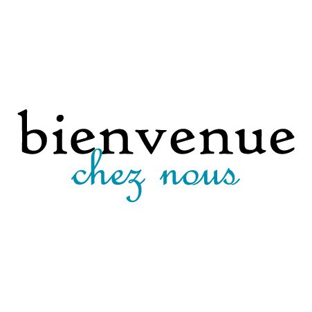 Bienvenue chez nous - French Translation: welcome to our home