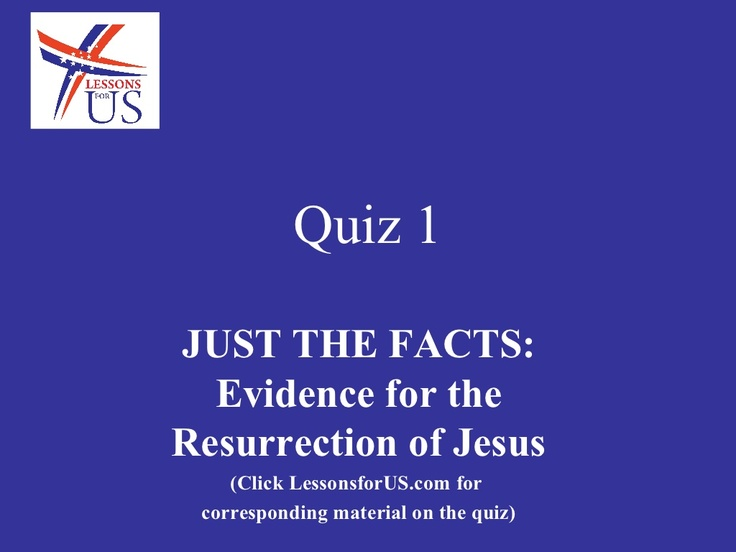 Quiz 1 on Just the Facts: Evidence for the Resurrection of Jesus   Today, take this short self-quiz to test your knowledge of the first week's lesson.  To read more go to http://lessonsforus.com/2012/11/quiz-1-on-just-the-facts-evidence-for-the-resurrection-of-jesus/