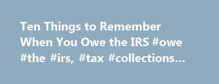 Ten Things to Remember When You Owe the IRS #owe #the #irs, #tax #collections #and #debt http://usa.nef2.com/ten-things-to-remember-when-you-owe-the-irs-owe-the-irs-tax-collections-and-debt/  # Ten Things to Remember When You Owe the IRS The IRS Restructuring and Reform Bill of 1998 was a landmark law that put respect for the individual taxpayer back into the system. It forces the IRS to more fully communicate with the public and grant taxpayers due process rights. When the IRS comes around…