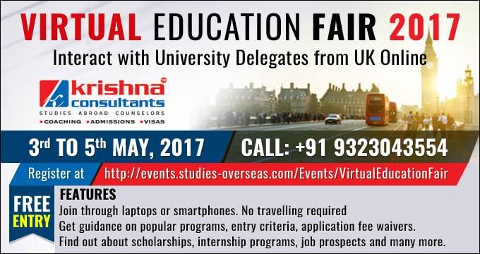 Virtual Education Fair- 3rd May to 5th May, 2017 Webinars and Live Chat, Interact with International University Delegates Online!! This is an excellent opportunity for students from India and Nepal as well as throughout the world, who want to pursue their higher education abroad. Sign Up Free to Attend https://goo.gl/EMCIBX