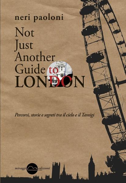"""""""Not Just Another Guide to London"""", Neri Paoloni. Un libro da leggere d'un fiato, per imparare ad amare questa incredibile città attraverso i suoi pregi più nascosti e autentici, quelli che ancora oggi ci parlano della """"cara vecchia Inghilterra"""". Proprio come l'autore, che non a caso sposa la famosa frase di Samuel Johnson: «Quando un uomo è stanco di Londra, è stanco della vita, perché a Londra si trova tutto ciò che la vita può offrire»."""