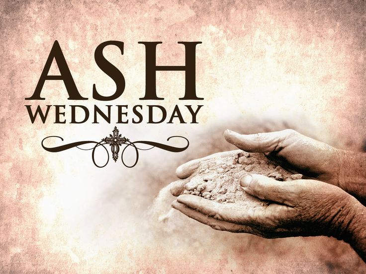 Ash Wednesday. To remind us that we came from dust and shall return to dust. (ashes) Ash Wednesday begins: Feb. 10th, 2016.