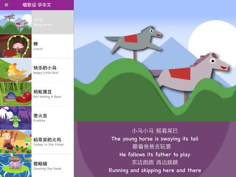 Sing to Learn Chinese Animated Series 2 helps your child to learn Chinese words and phrases through many catchy Chinese children rhymes! • 小马 Young Horse • 蝉 Locust • 快乐的小鸟 Happy Little Bird • 蚂蚁搬豆 Ant Moving A Bean • 萤火虫 Fireflies • 稻草里的火鸡 Turkey In The Straw • 数蛤蟆 Counting The Toads