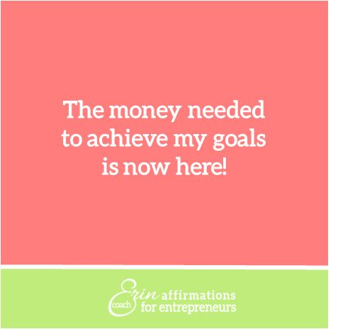 The Money needed to achieve my goals is now here!  *Affirmations for Entrepreneurs by Business Coach Erin Garcia  #ecoacherin