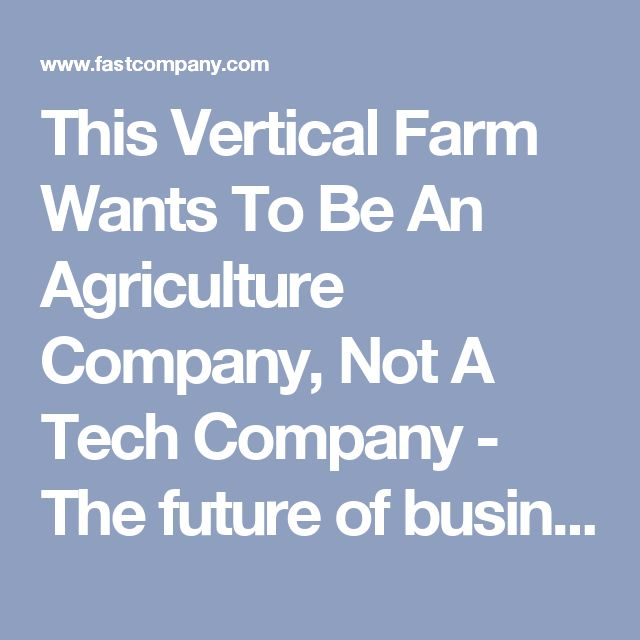 This Vertical Farm Wants To Be An Agriculture Company, Not A Tech Company - The future of business